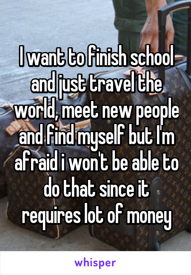 I want to finish school and just travel the world, meet new people and find myself but I'm afraid i won't be able to do that since it requires lot of money