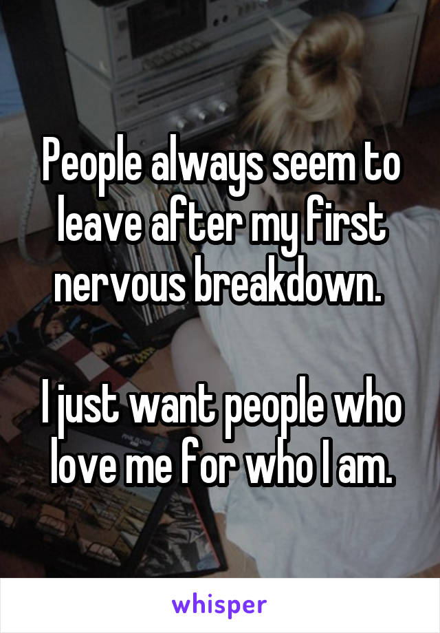 People always seem to leave after my first nervous breakdown.   I just want people who love me for who I am.