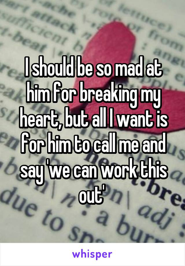 I should be so mad at him for breaking my heart, but all I want is for him to call me and say 'we can work this out'
