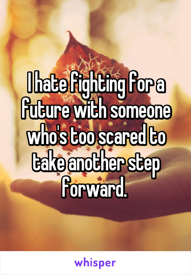I hate fighting for a future with someone who's too scared to take another step forward.