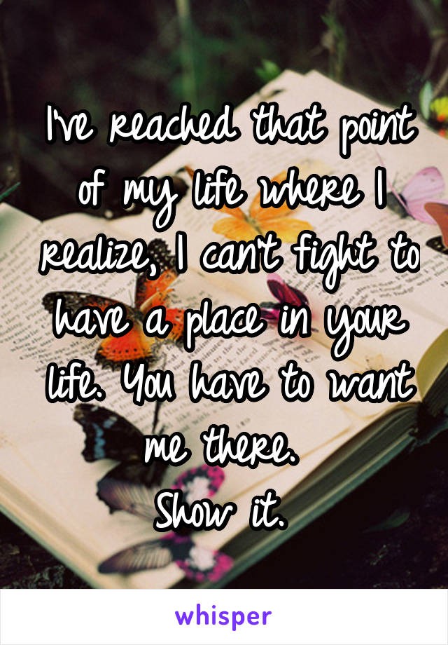 I've reached that point of my life where I realize, I can't fight to have a place in your life. You have to want me there.  Show it.