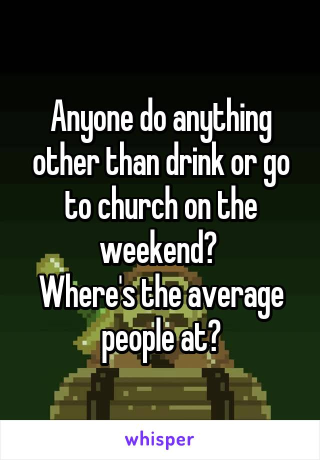 Anyone do anything other than drink or go to church on the weekend?  Where's the average people at?