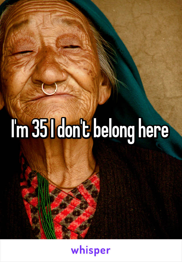 I'm 35 I don't belong here