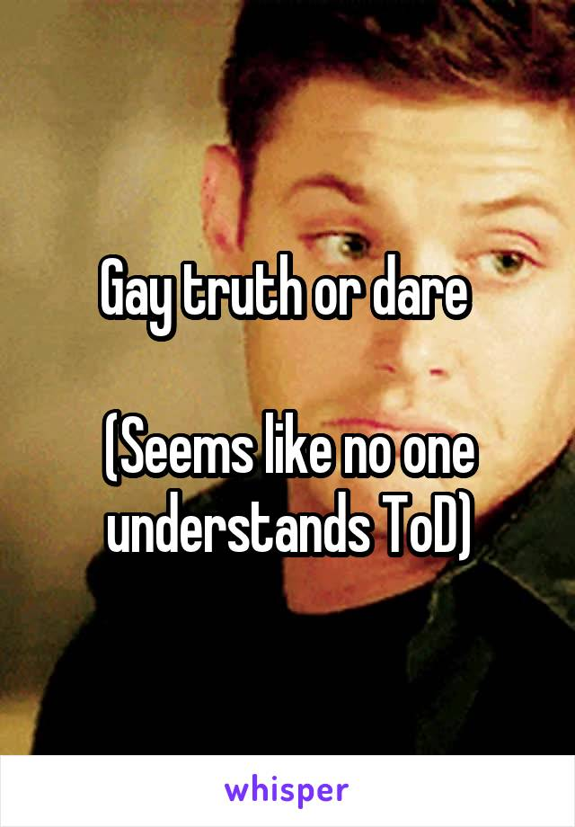 Gay truth or dare   (Seems like no one understands ToD)