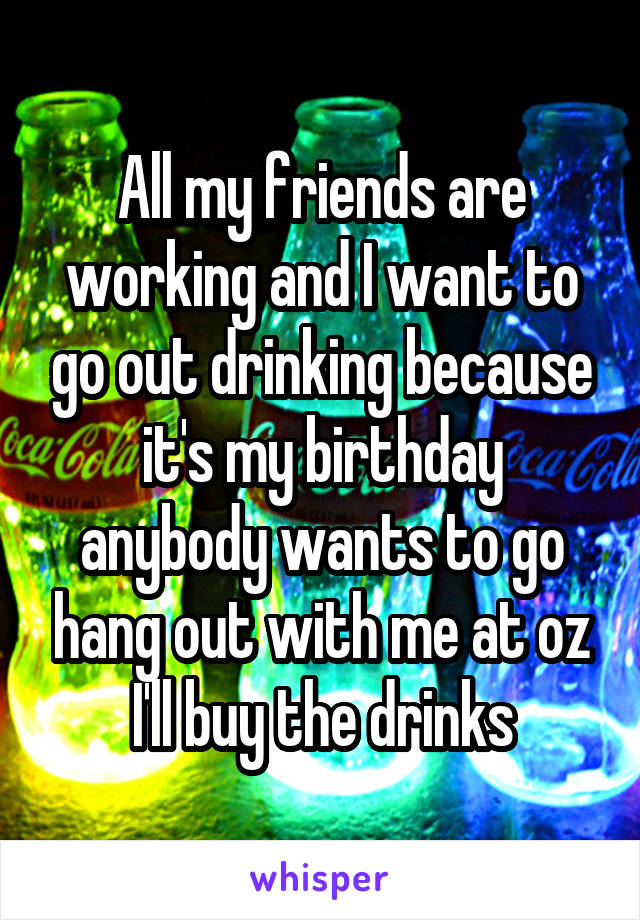 All my friends are working and I want to go out drinking because it's my birthday anybody wants to go hang out with me at oz I'll buy the drinks