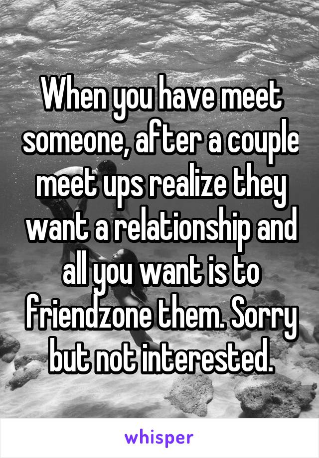 When you have meet someone, after a couple meet ups realize they want a relationship and all you want is to friendzone them. Sorry but not interested.