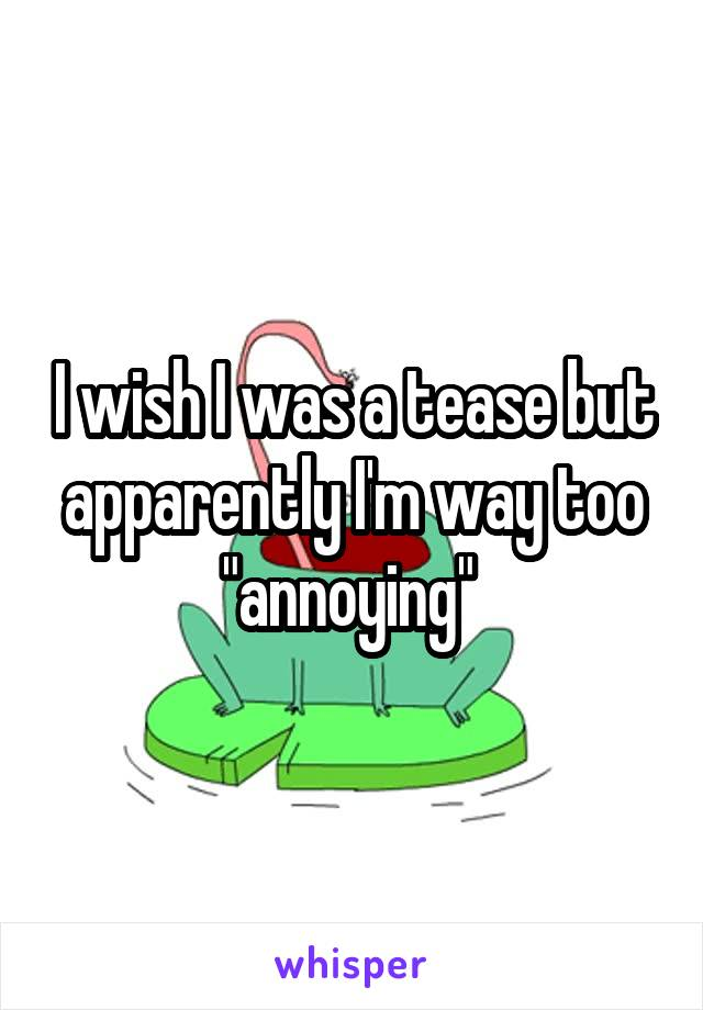 """I wish I was a tease but apparently I'm way too """"annoying"""""""