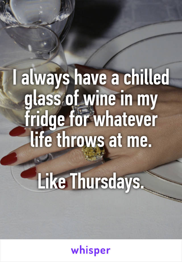 I always have a chilled glass of wine in my fridge for whatever life throws at me.  Like Thursdays.