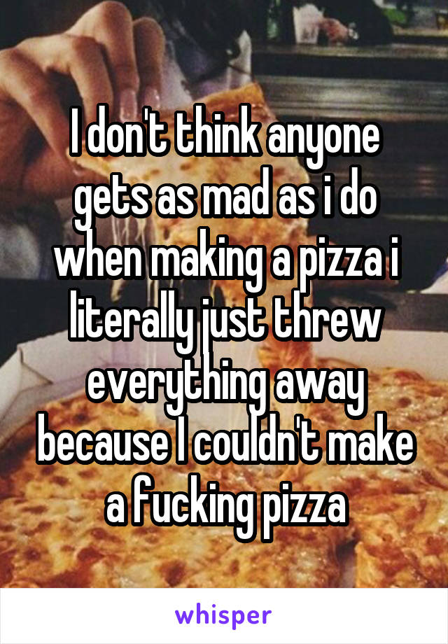 I don't think anyone gets as mad as i do when making a pizza i literally just threw everything away because I couldn't make a fucking pizza