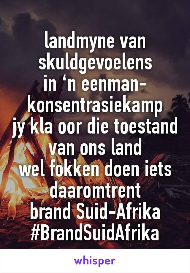 landmyne van skuldgevoelens in 'n eenman-konsentrasiekamp jy kla oor die toestand van ons land wel fokken doen iets daaromtrent brand Suid-Afrika #BrandSuidAfrika