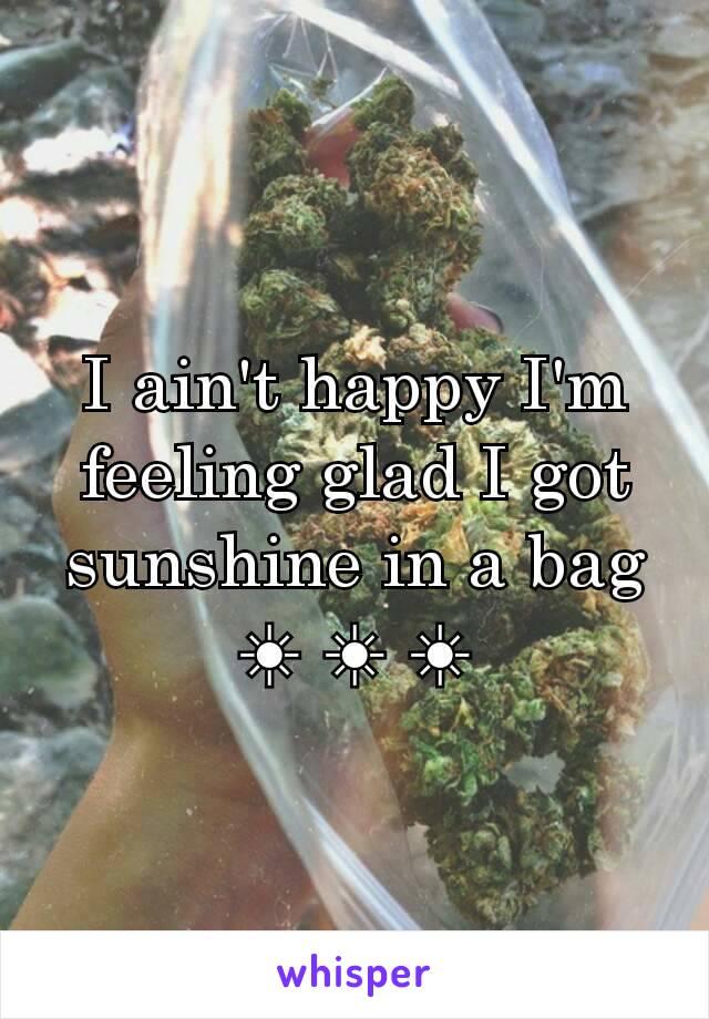 I ain't happy I'm feeling glad I got sunshine in a bag ☀ ☀ ☀