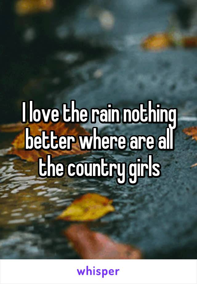 I love the rain nothing better where are all the country girls
