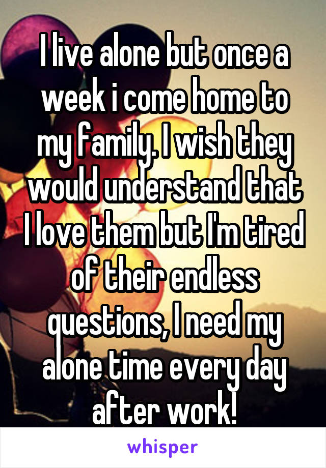 I live alone but once a week i come home to my family. I wish they would understand that I love them but I'm tired of their endless questions, I need my alone time every day after work!