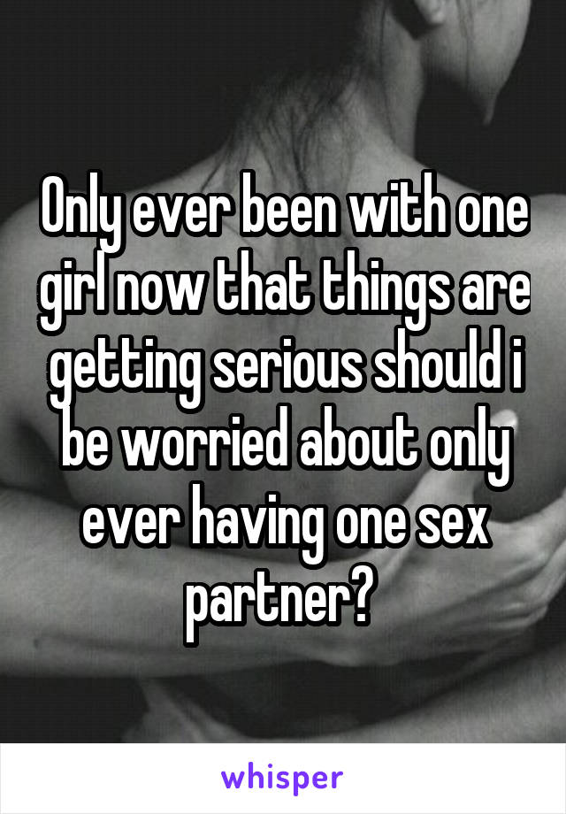 Only ever been with one girl now that things are getting serious should i be worried about only ever having one sex partner?