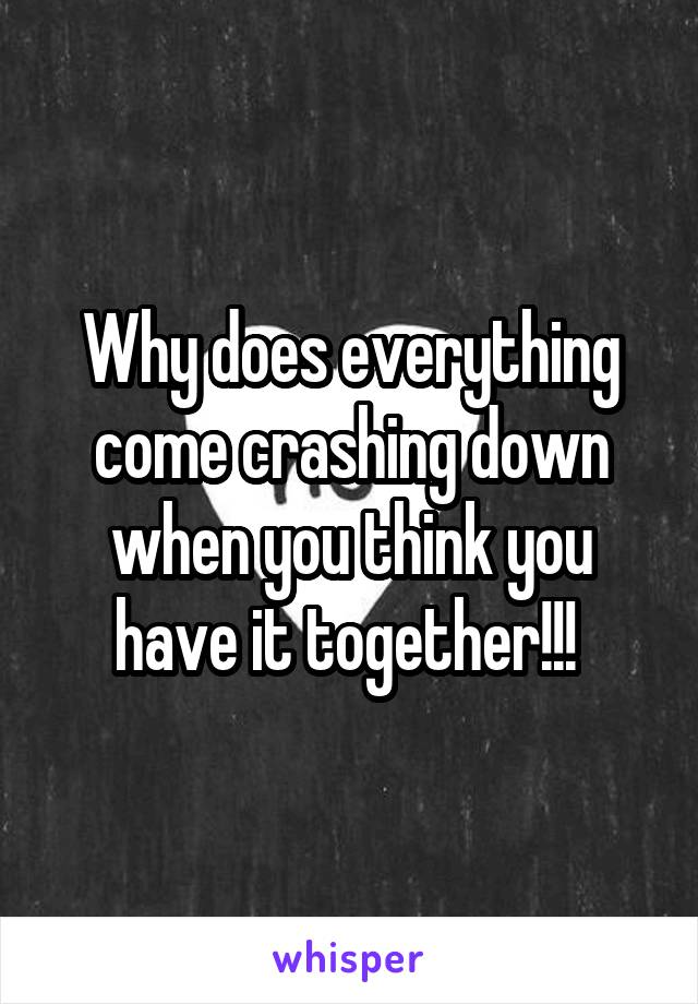 Why does everything come crashing down when you think you have it together!!!