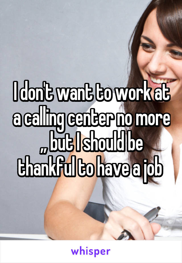 I don't want to work at a calling center no more ,, but I should be thankful to have a job