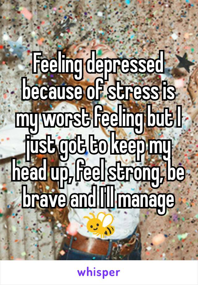 Feeling depressed because of stress is my worst feeling but I just got to keep my head up, feel strong, be brave and I'll manage 🐝