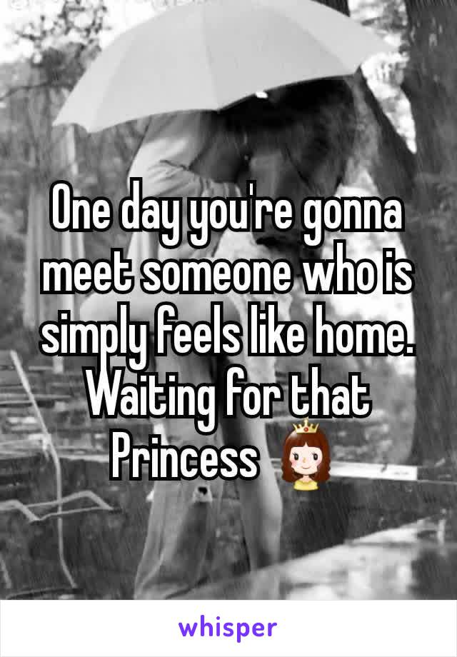 One day you're gonna meet someone who is simply feels like home. Waiting for that Princess 👸