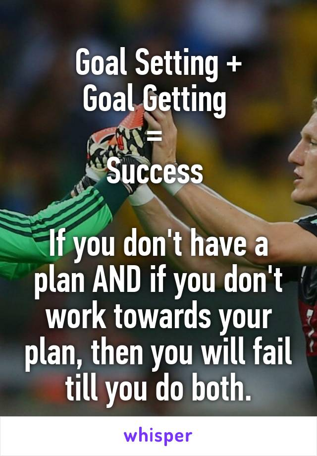 Goal Setting + Goal Getting  =  Success   If you don't have a plan AND if you don't work towards your plan, then you will fail till you do both.