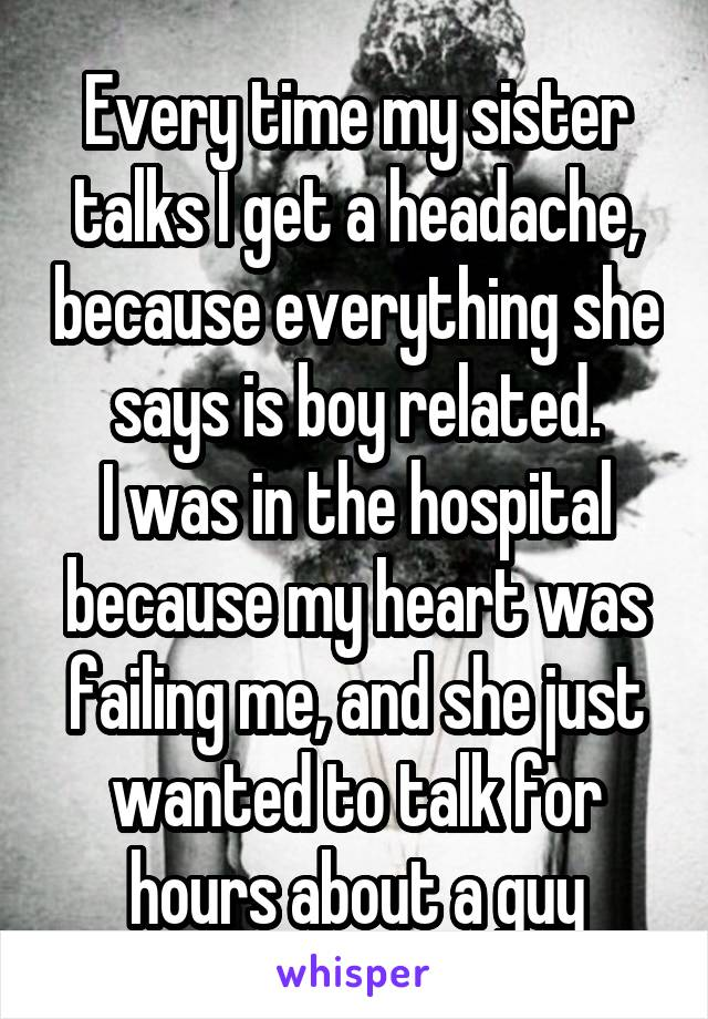 Every time my sister talks I get a headache, because everything she says is boy related. I was in the hospital because my heart was failing me, and she just wanted to talk for hours about a guy