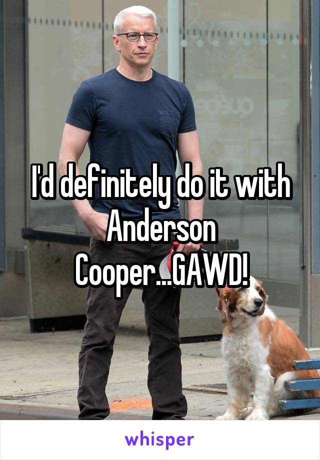 I'd definitely do it with Anderson Cooper...GAWD!