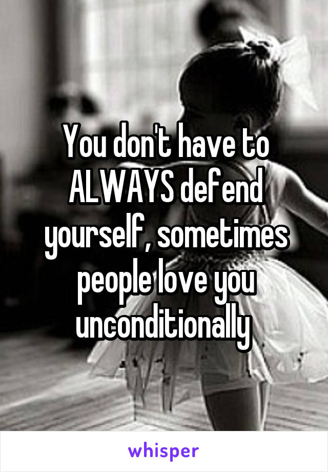 You don't have to ALWAYS defend yourself, sometimes people love you unconditionally