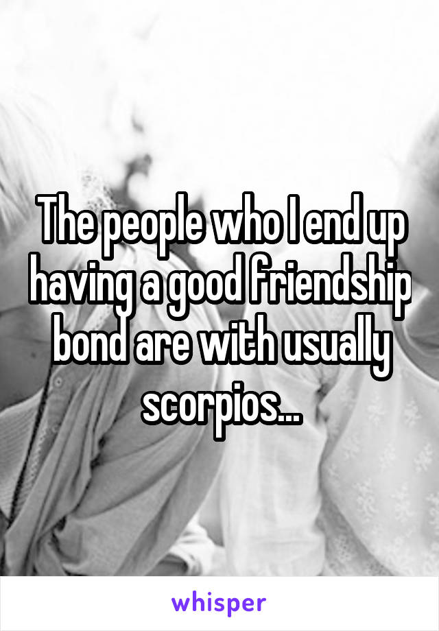 The people who I end up having a good friendship bond are with usually scorpios...