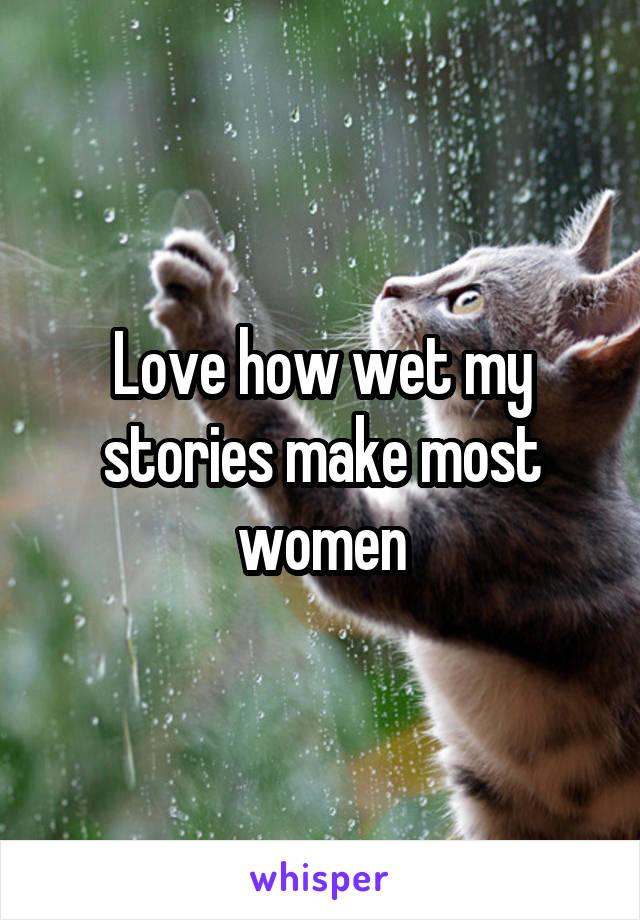 Love how wet my stories make most women