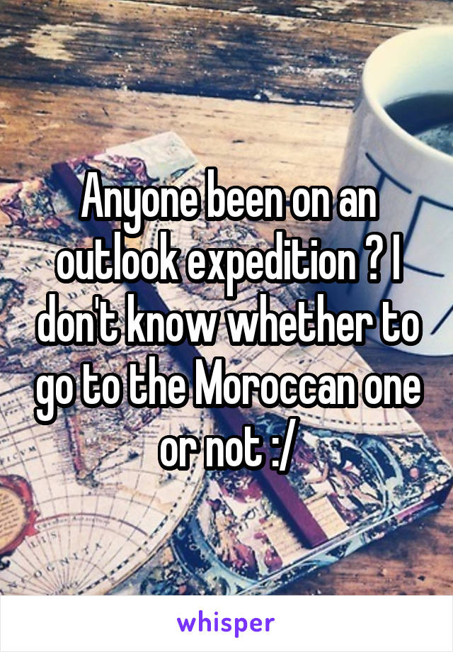 Anyone been on an outlook expedition ? I don't know whether to go to the Moroccan one or not :/