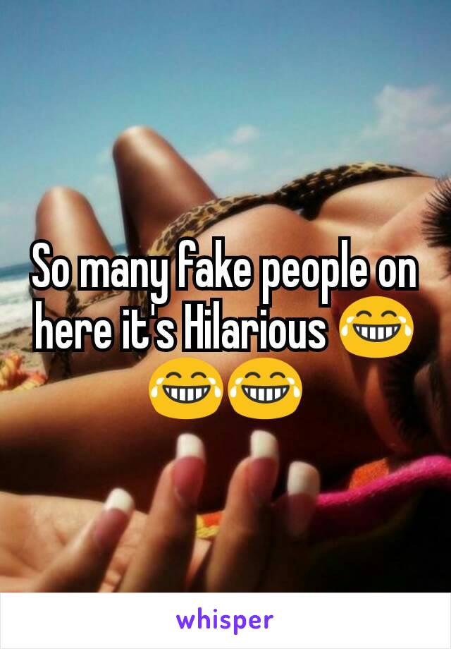 So many fake people on here it's Hilarious 😂😂😂