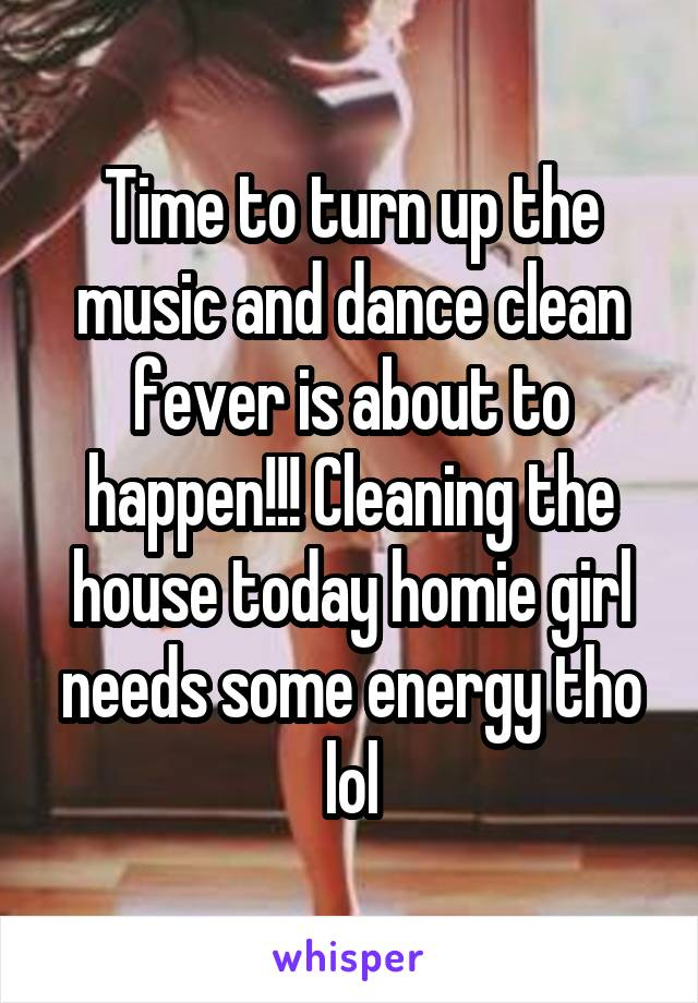 Time to turn up the music and dance clean fever is about to happen!!! Cleaning the house today homie girl needs some energy tho lol
