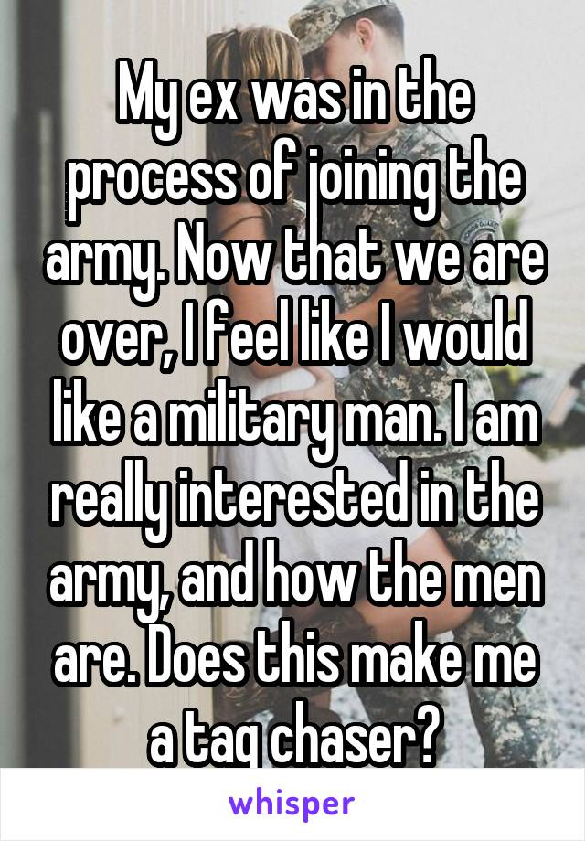 My ex was in the process of joining the army. Now that we are over, I feel like I would like a military man. I am really interested in the army, and how the men are. Does this make me a tag chaser?
