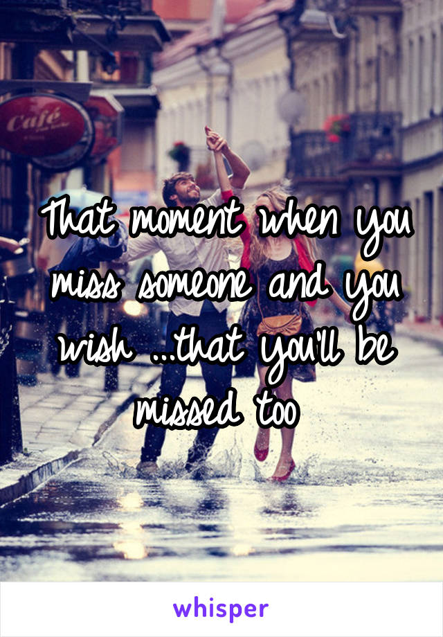 That moment when you miss someone and you wish ...that you'll be missed too