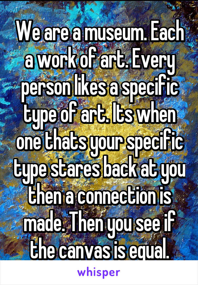 We are a museum. Each a work of art. Every person likes a specific type of art. Its when one thats your specific type stares back at you then a connection is made. Then you see if the canvas is equal.