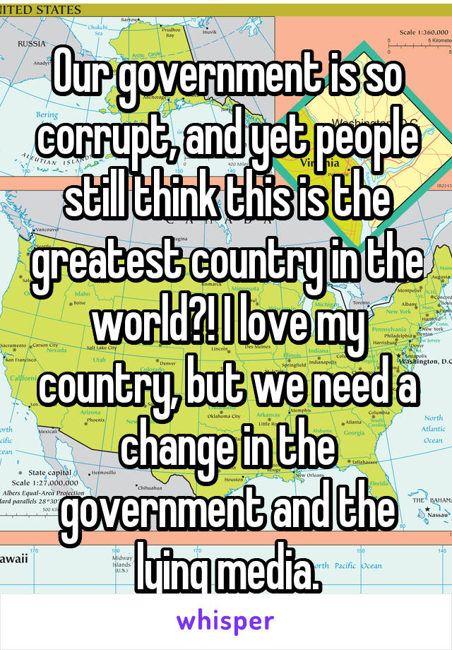 Our government is so corrupt, and yet people still think this is the greatest country in the world?! I love my country, but we need a change in the government and the lying media.