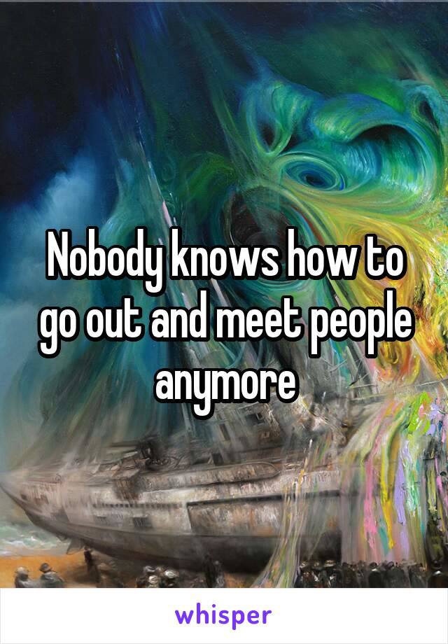 Nobody knows how to go out and meet people anymore