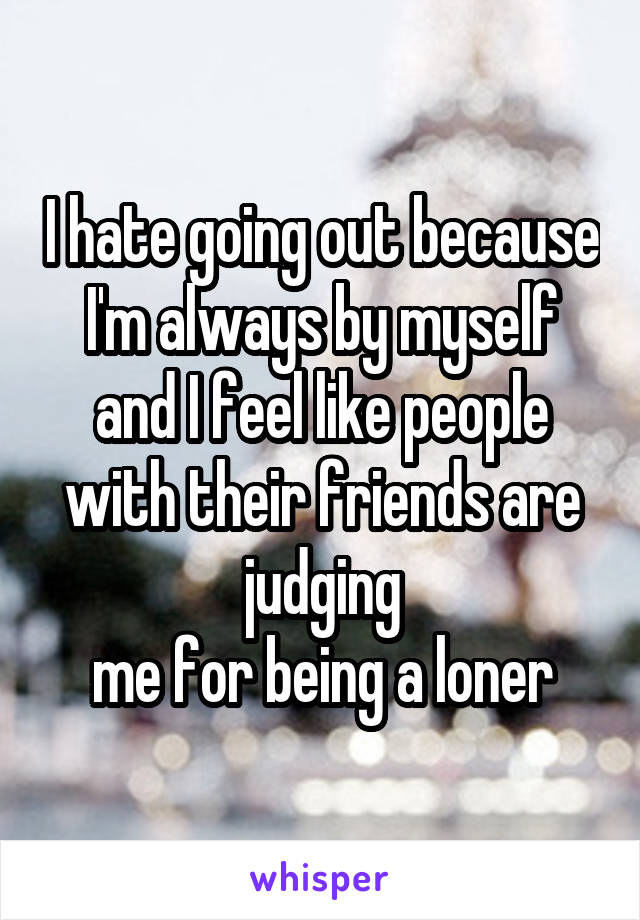 I hate going out because I'm always by myself and I feel like people with their friends are judging me for being a loner