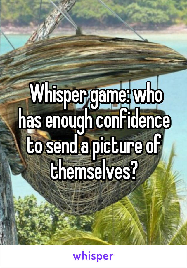 Whisper game: who has enough confidence to send a picture of themselves?