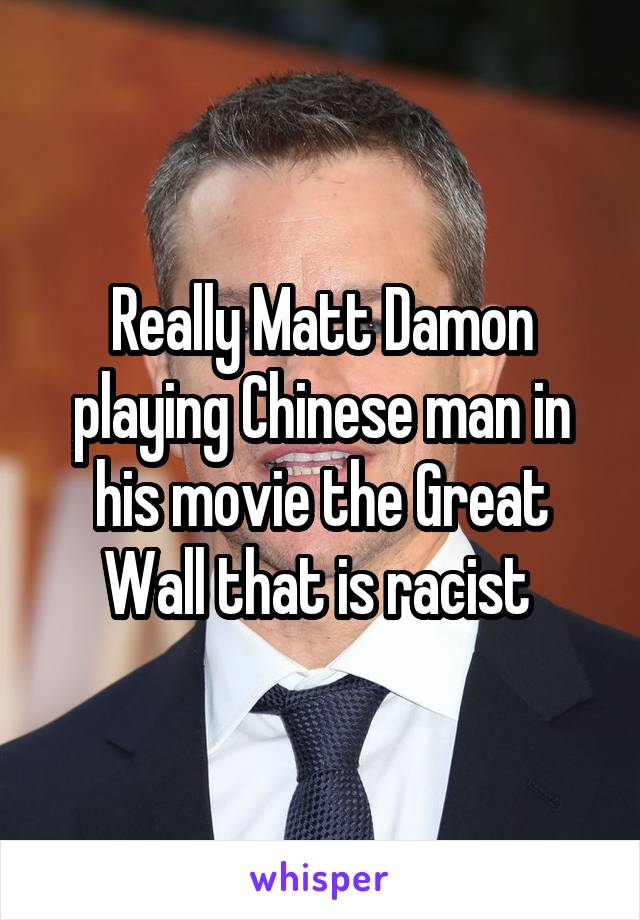 Really Matt Damon playing Chinese man in his movie the Great Wall that is racist