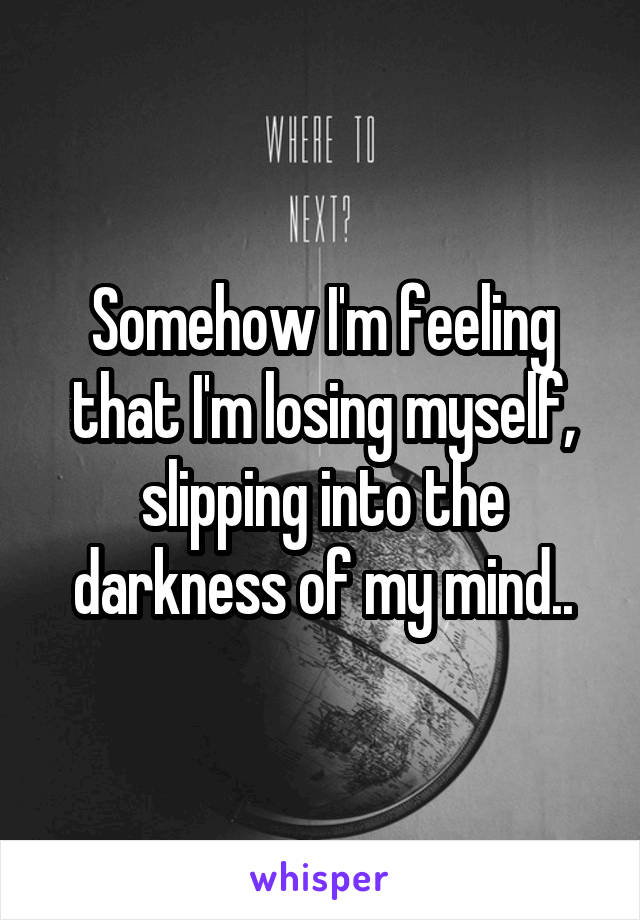 Somehow I'm feeling that I'm losing myself, slipping into the darkness of my mind..
