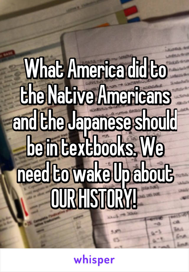 What America did to the Native Americans and the Japanese should be in textbooks. We need to wake Up about OUR HISTORY!