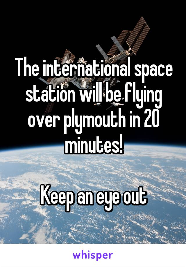The international space station will be flying over plymouth in 20 minutes!  Keep an eye out