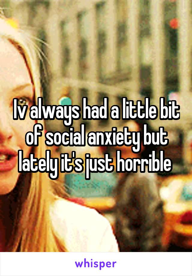 Iv always had a little bit of social anxiety but lately it's just horrible