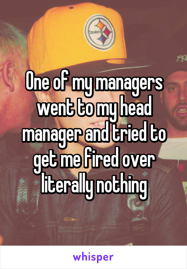 One of my managers went to my head manager and tried to get me fired over literally nothing