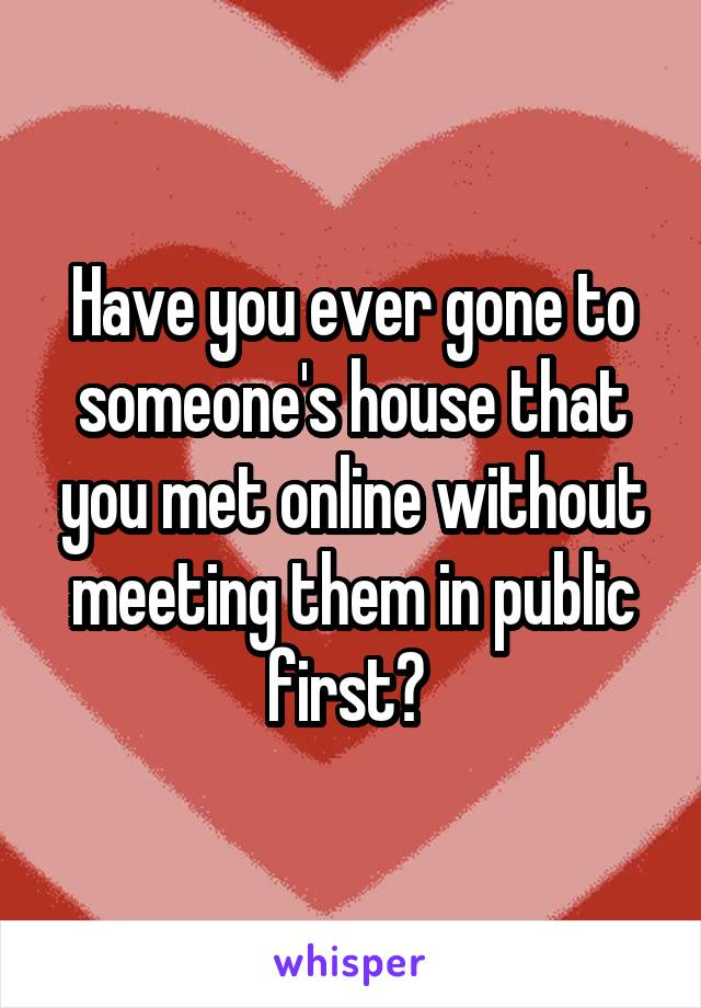 Have you ever gone to someone's house that you met online without meeting them in public first?