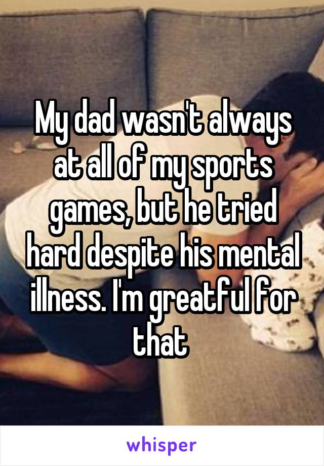 My dad wasn't always at all of my sports games, but he tried hard despite his mental illness. I'm greatful for that