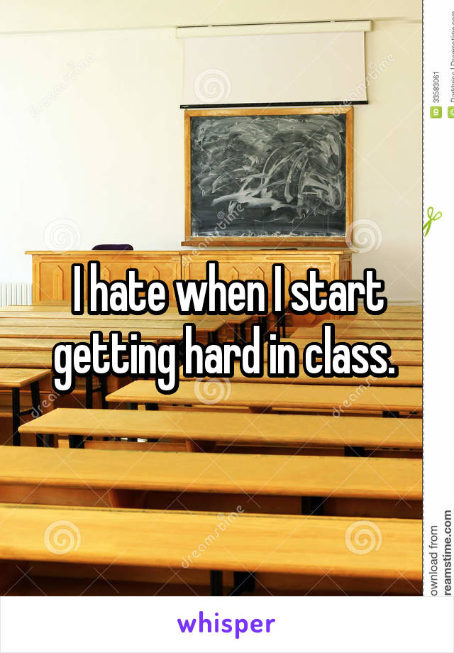 I hate when I start getting hard in class.