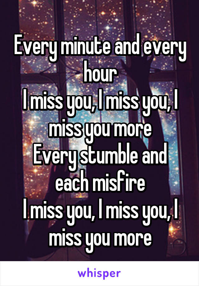 Every minute and every hour I miss you, I miss you, I miss you more Every stumble and each misfire I miss you, I miss you, I miss you more