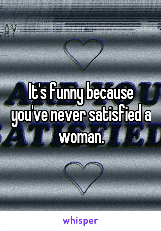 It's funny because you've never satisfied a woman.