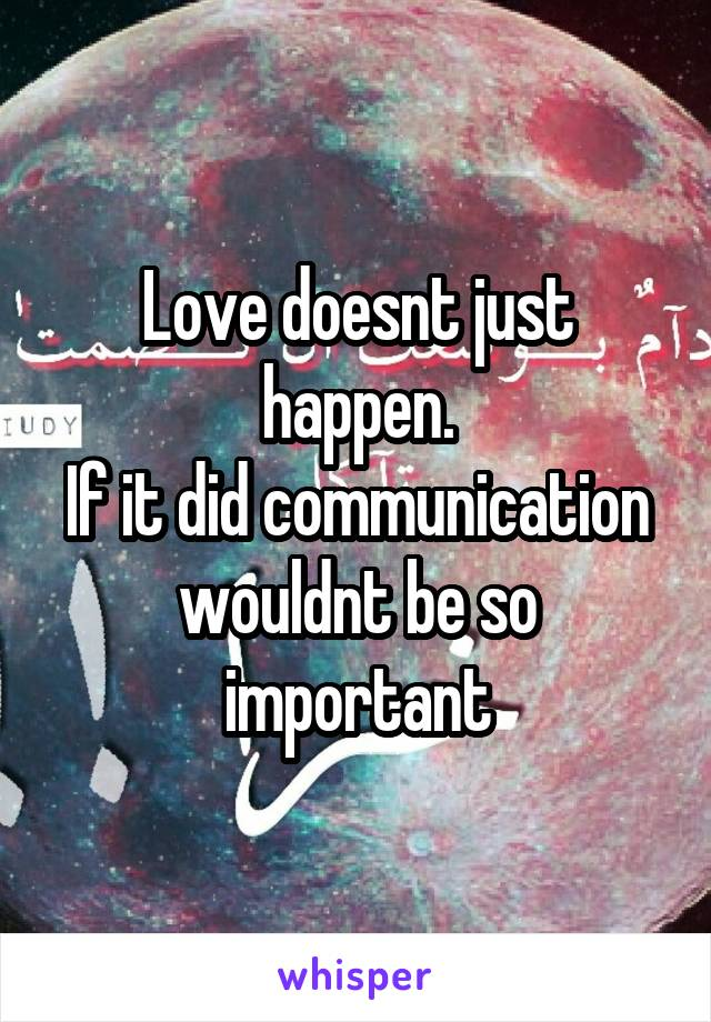 Love doesnt just happen. If it did communication wouldnt be so important